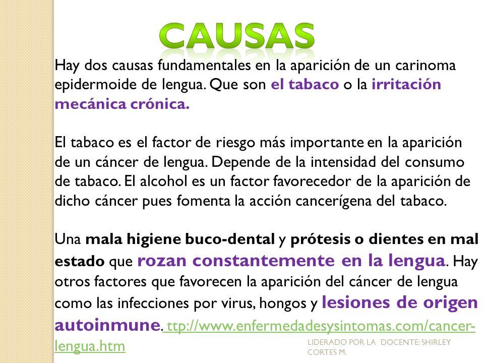 Causas Hay dos causas fundamentales en la aparición de un carinoma epidermoide de lengua. Que son el tabaco o la irritación mecánica crónica.