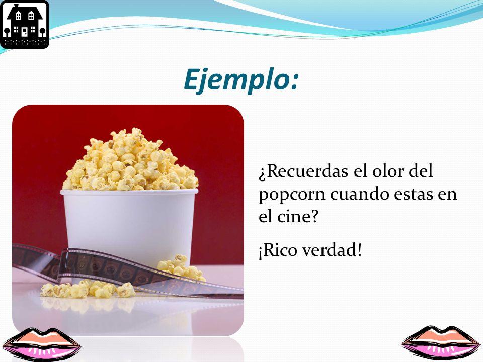 Ejemplo: ¿Recuerdas el olor del popcorn cuando estas en el cine
