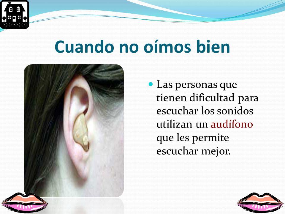 Cuando no oímos bien Las personas que tienen dificultad para escuchar los sonidos utilizan un audífono que les permite escuchar mejor.