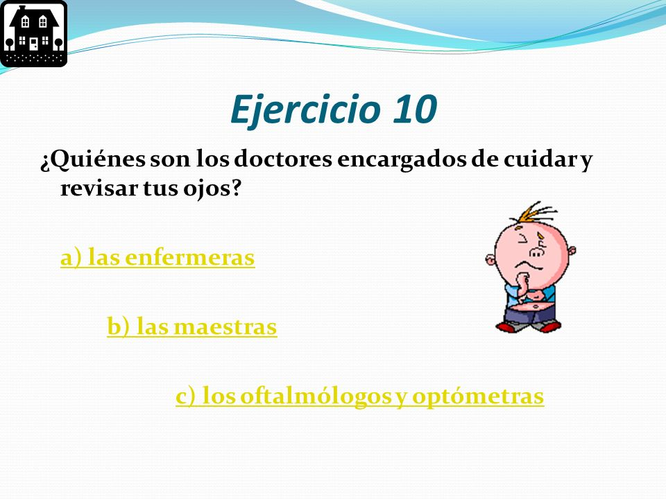 Ejercicio 10 ¿Quiénes son los doctores encargados de cuidar y revisar tus ojos a) las enfermeras.