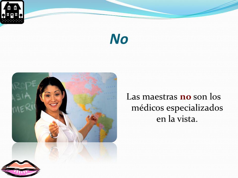 Las maestras no son los médicos especializados en la vista.