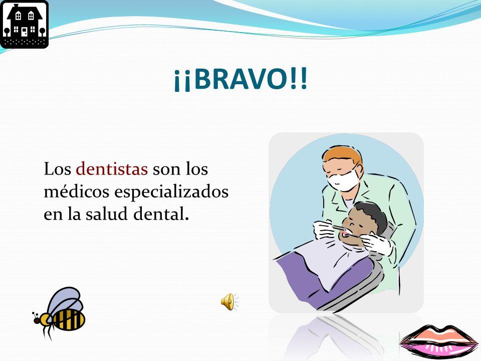 ¡¡BRAVO!! Los dentistas son los médicos especializados en la salud dental.