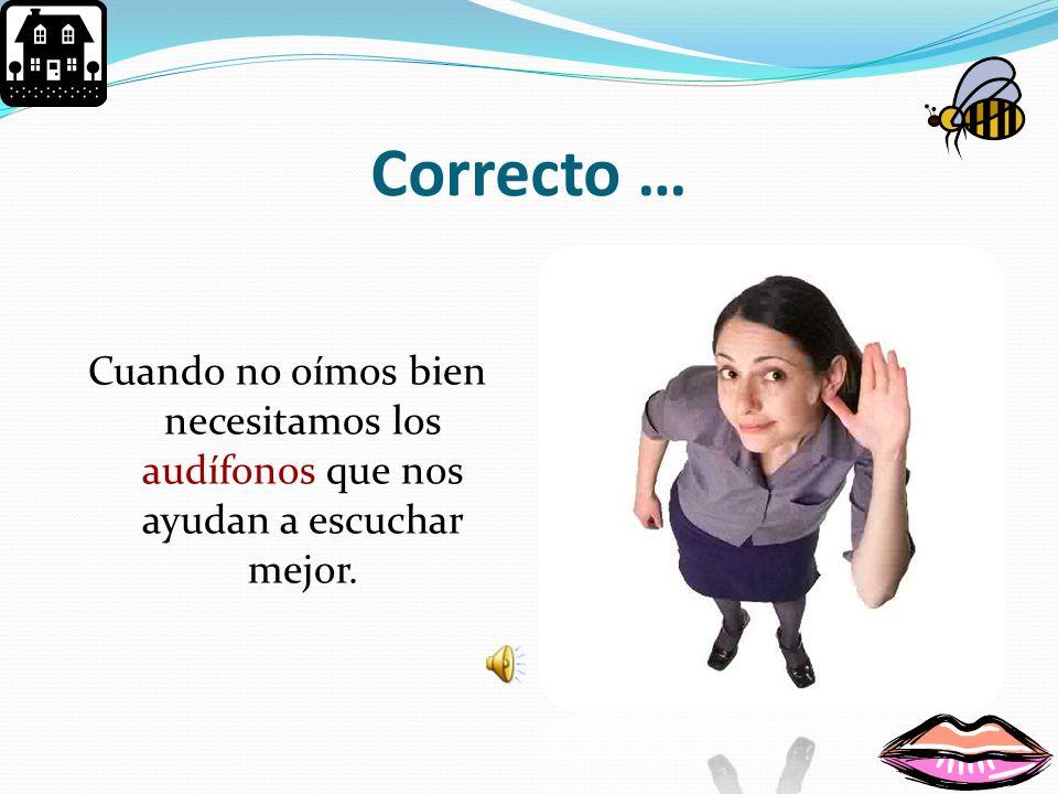 Correcto … Cuando no oímos bien necesitamos los audífonos que nos ayudan a escuchar mejor.