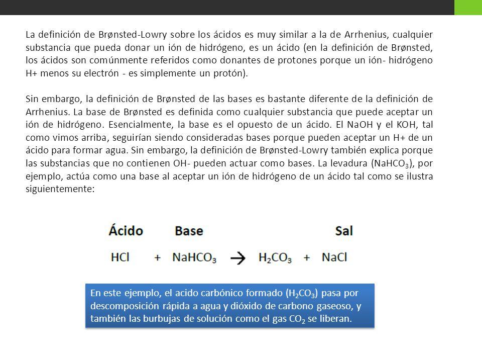 La definición de Brønsted-Lowry sobre los ácidos es muy similar a la de Arrhenius, cualquier substancia que pueda donar un ión de hidrógeno, es un ácido (en la definición de Brønsted, los ácidos son comúnmente referidos como donantes de protones porque un ión- hidrógeno H+ menos su electrón - es simplemente un protón).
