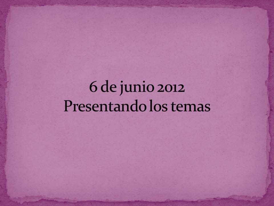 6 de junio 2012 Presentando los temas