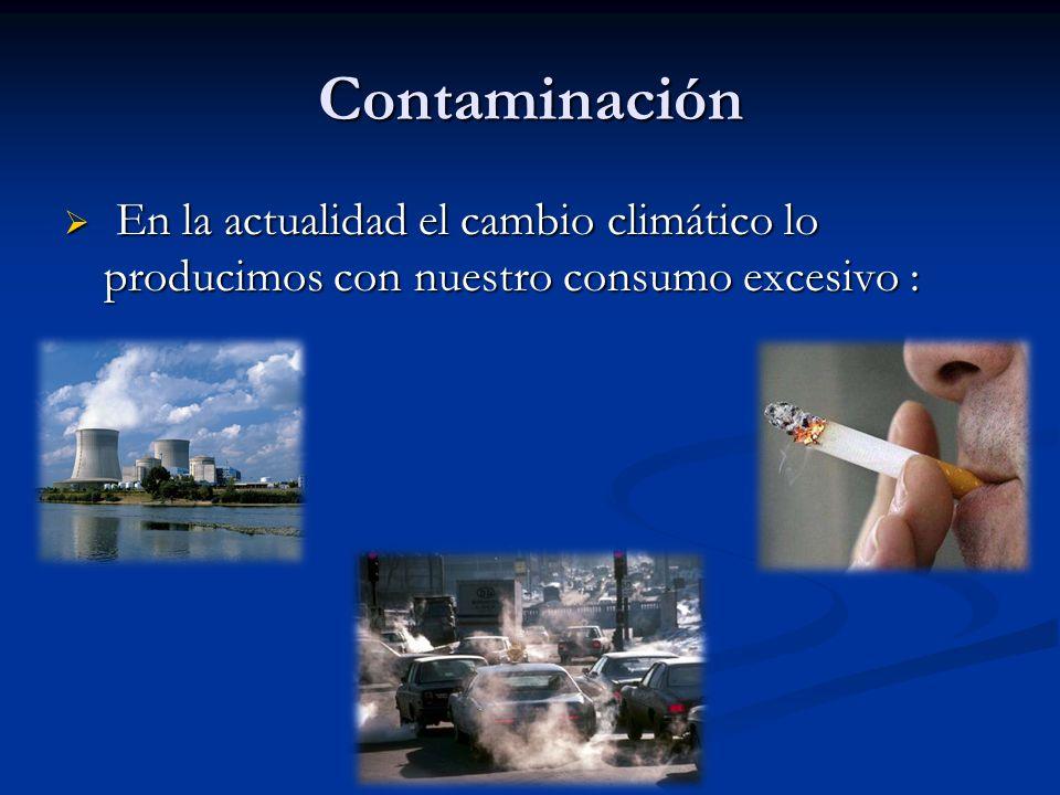 Contaminación En la actualidad el cambio climático lo producimos con nuestro consumo excesivo :