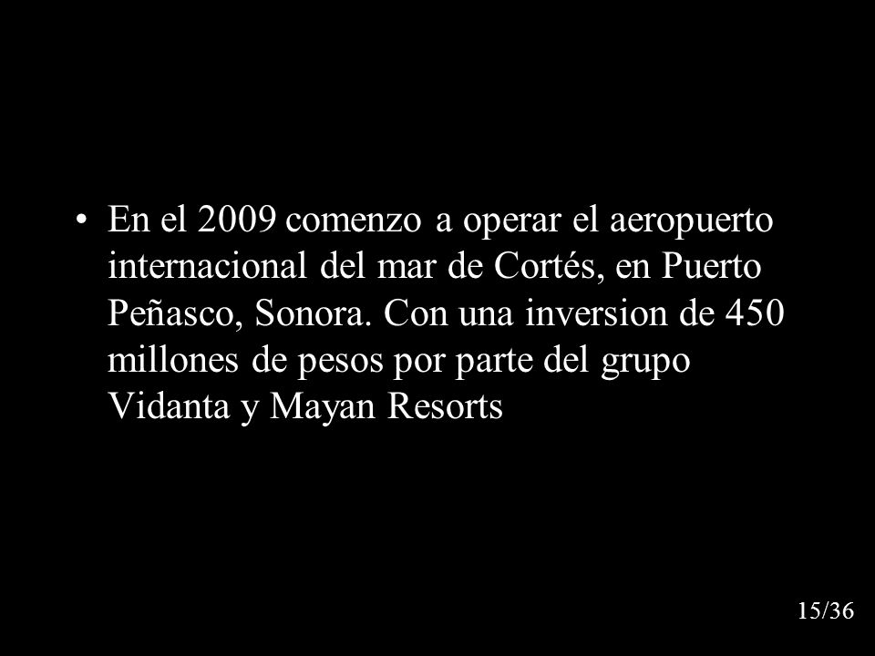 En el 2009 comenzo a operar el aeropuerto internacional del mar de Cortés, en Puerto Peñasco, Sonora. Con una inversion de 450 millones de pesos por parte del grupo Vidanta y Mayan Resorts