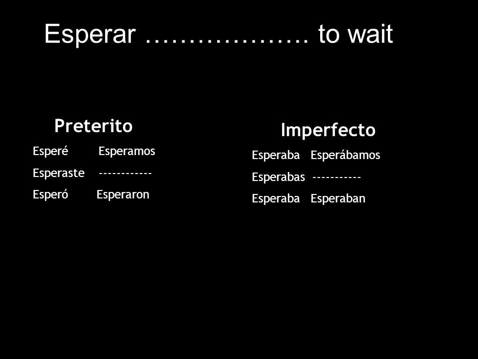 Esperar ………………. to wait Imperfecto Preterito Esperé Esperamos