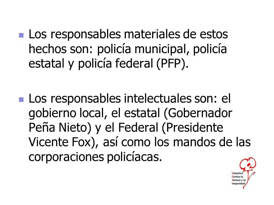 Los responsables materiales de estos hechos son: policía municipal, policía estatal y policía federal (PFP).
