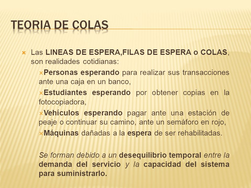 TEORIA DE COLAS Las LINEAS DE ESPERA,FILAS DE ESPERA o COLAS, son realidades cotidianas: