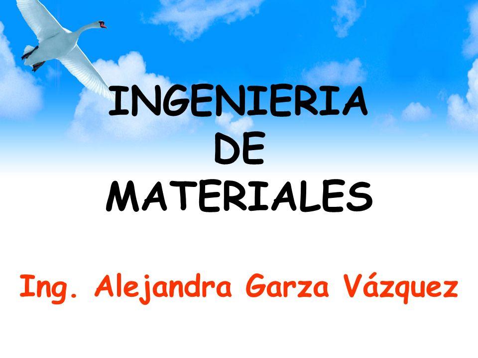 INGENIERIA DE MATERIALES Ing. Alejandra Garza Vázquez
