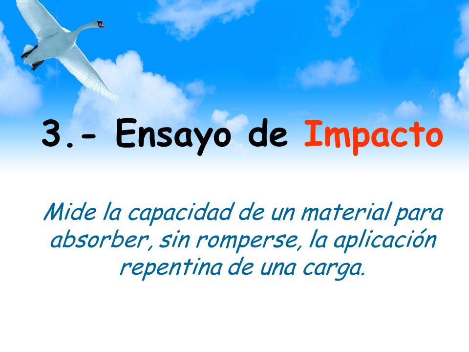 3.- Ensayo de Impacto Mide la capacidad de un material para absorber, sin romperse, la aplicación repentina de una carga.