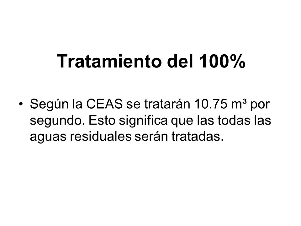 Tratamiento del 100%Según la CEAS se tratarán 10.75 m³ por segundo.