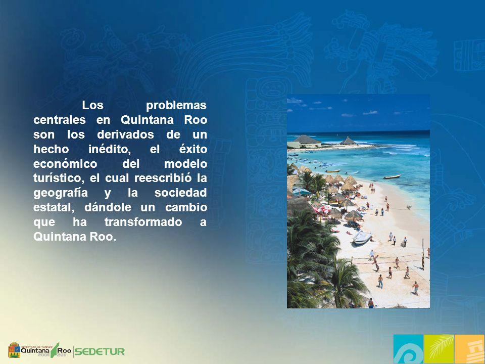 Los problemas centrales en Quintana Roo son los derivados de un hecho inédito, el éxito económico del modelo turístico, el cual reescribió la geografía y la sociedad estatal, dándole un cambio que ha transformado a Quintana Roo.