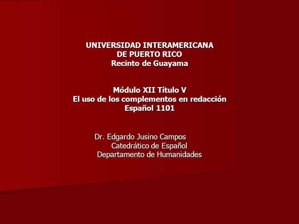 UNIVERSIDAD INTERAMERICANA DE PUERTO RICO Recinto de Guayama Módulo XII Título V El uso de los complementos en redacción Español 1101