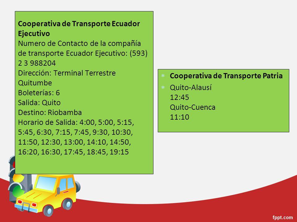 Cooperativa de Transporte Ecuador Ejecutivo Numero de Contacto de la compañía de transporte Ecuador Ejecutivo: (593) 2 3 988204 Dirección: Terminal Terrestre Quitumbe Boleterías: 6 Salida: Quito Destino: Riobamba Horario de Salida: 4:00, 5:00, 5:15, 5:45, 6:30, 7:15, 7:45, 9:30, 10:30, 11:50, 12:30, 13:00, 14:10, 14:50, 16:20, 16:30, 17:45, 18:45, 19:15