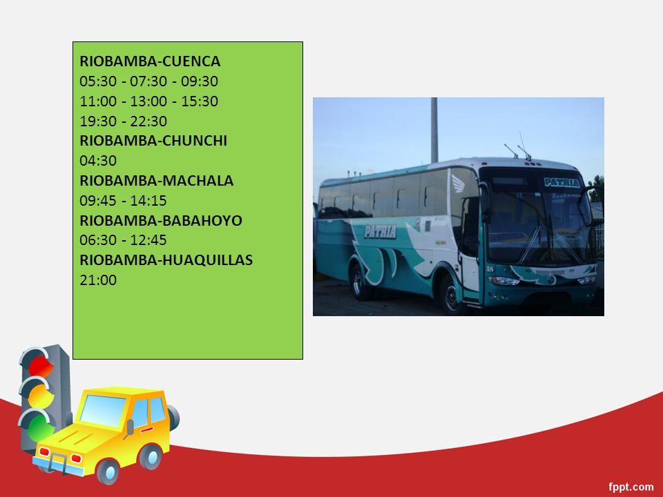 RIOBAMBA-CUENCA 05:30 - 07:30 - 09:30 11:00 - 13:00 - 15:30 19:30 - 22:30 RIOBAMBA-CHUNCHI 04:30 RIOBAMBA-MACHALA 09:45 - 14:15 RIOBAMBA-BABAHOYO 06:30 - 12:45 RIOBAMBA-HUAQUILLAS 21:00
