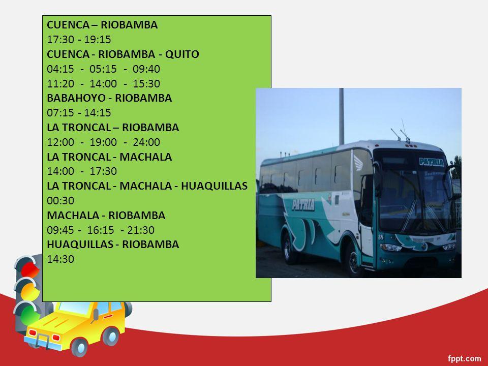 CUENCA – RIOBAMBA 17:30 - 19:15 CUENCA - RIOBAMBA - QUITO 04:15 - 05:15 - 09:40 11:20 - 14:00 - 15:30 BABAHOYO - RIOBAMBA 07:15 - 14:15 LA TRONCAL – RIOBAMBA 12:00 - 19:00 - 24:00 LA TRONCAL - MACHALA 14:00 - 17:30 LA TRONCAL - MACHALA - HUAQUILLAS 00:30 MACHALA - RIOBAMBA 09:45 - 16:15 - 21:30 HUAQUILLAS - RIOBAMBA 14:30