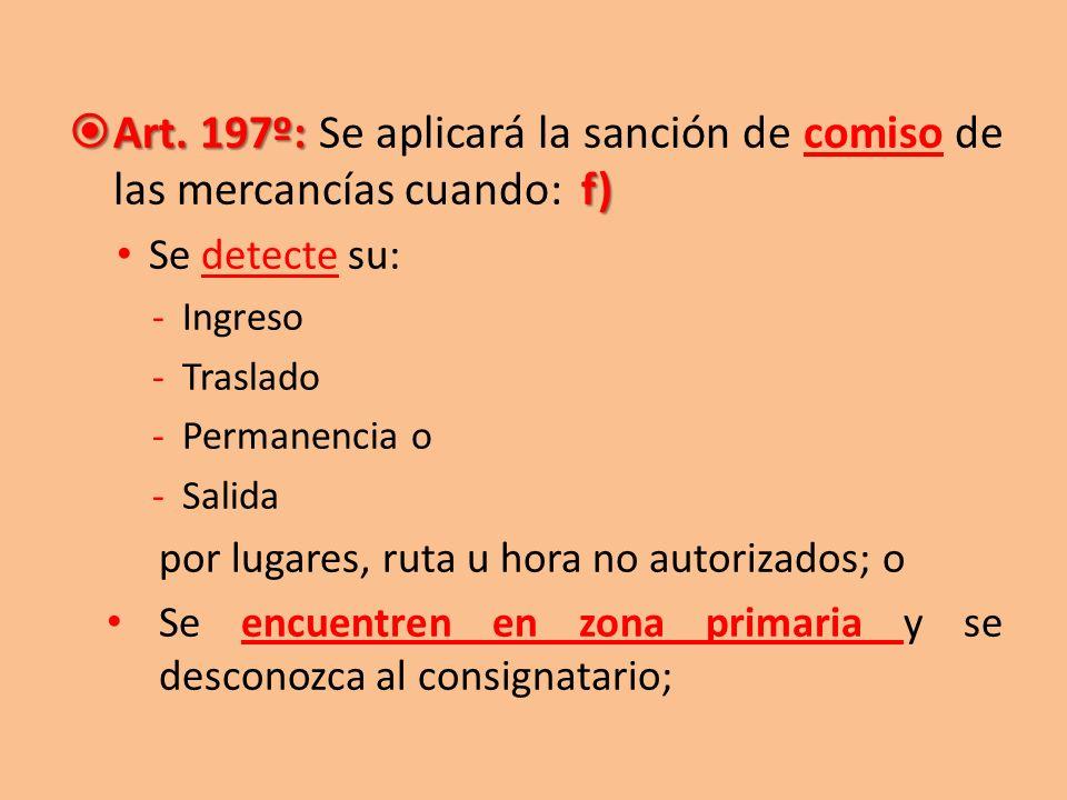 Art. 197º: Se aplicará la sanción de comiso de las mercancías cuando: f)