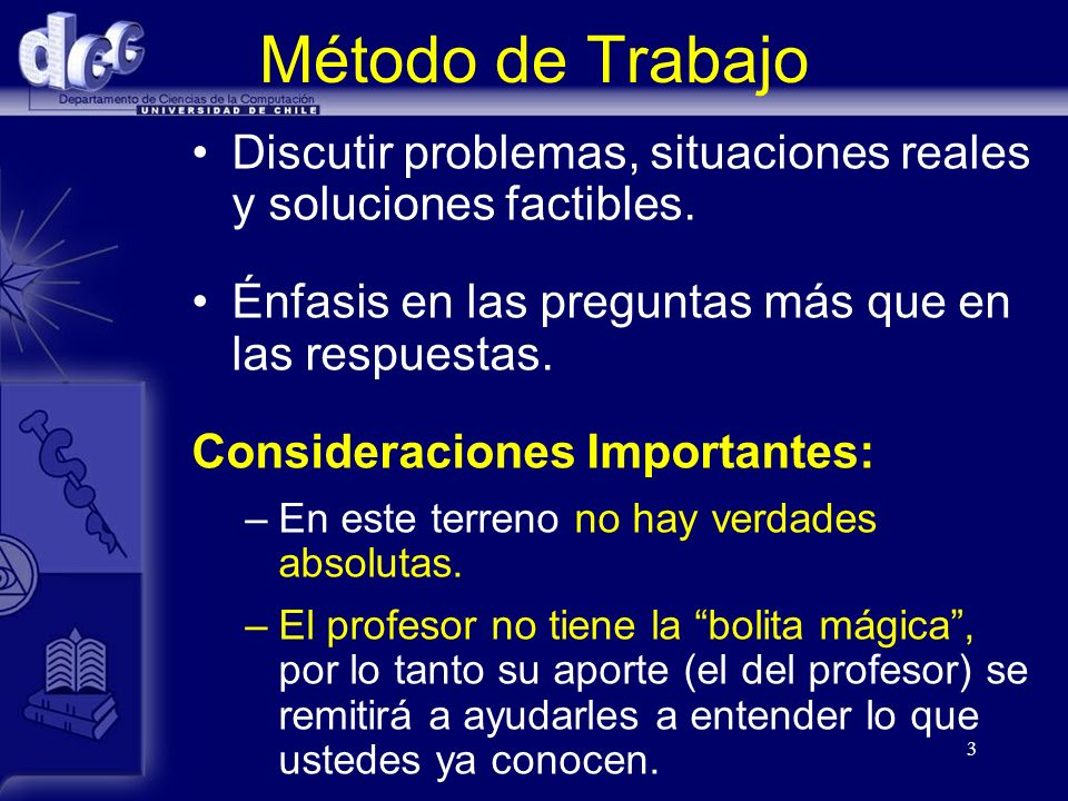 Método de Trabajo Discutir problemas, situaciones reales y soluciones factibles. Énfasis en las preguntas más que en las respuestas.