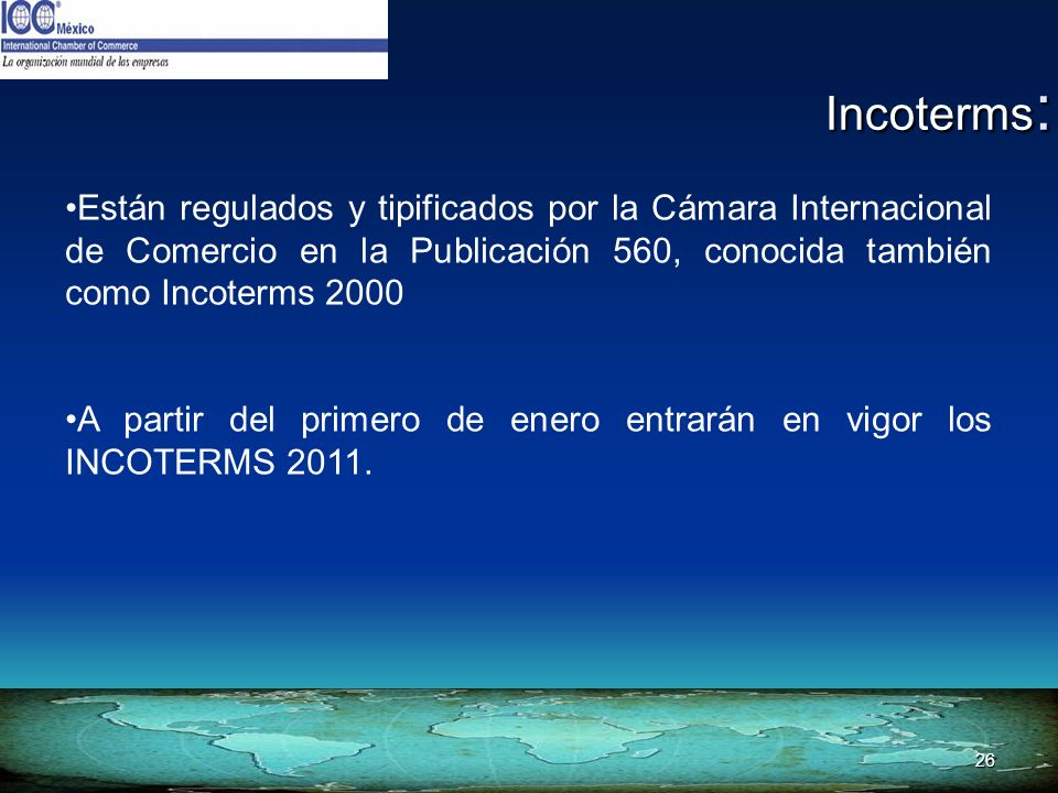 Incoterms: Están regulados y tipificados por la Cámara Internacional de Comercio en la Publicación 560, conocida también como Incoterms 2000.