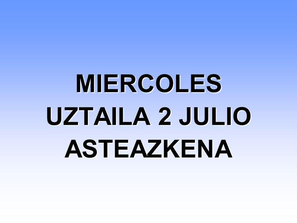 MIERCOLES UZTAILA 2 JULIO ASTEAZKENA