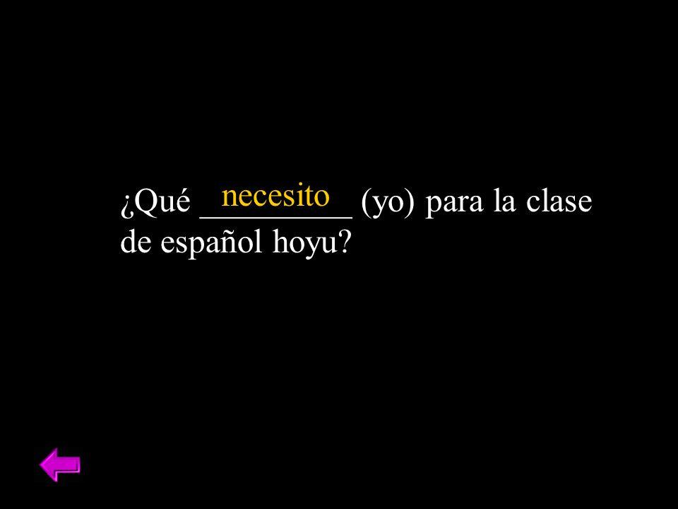 necesito ¿Qué _________ (yo) para la clase de español hoyu