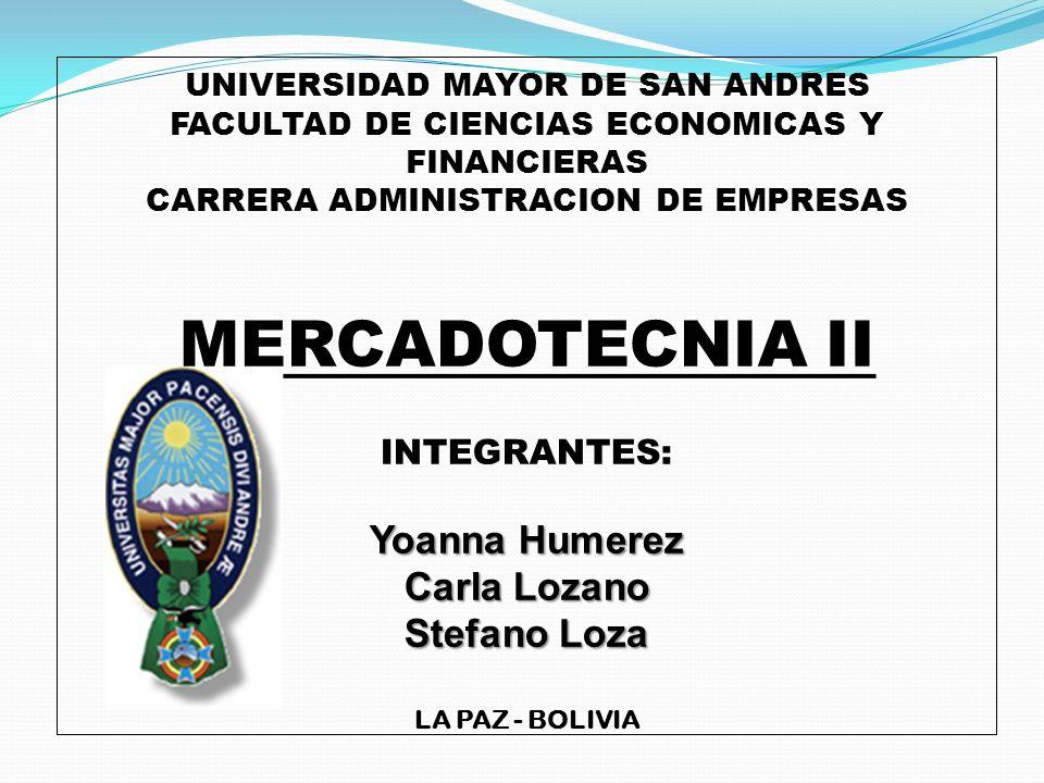 UNIVERSIDAD MAYOR DE SAN ANDRES FACULTAD DE CIENCIAS ECONOMICAS Y FINANCIERAS CARRERA ADMINISTRACION DE EMPRESAS MERCADOTECNIA II INTEGRANTES: Yoanna Humerez Carla Lozano Stefano Loza LA PAZ - BOLIVIA