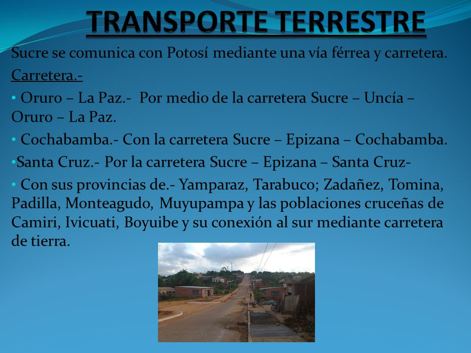 TRANSPORTE TERRESTRE Sucre se comunica con Potosí mediante una vía férrea y carretera. Carretera.-