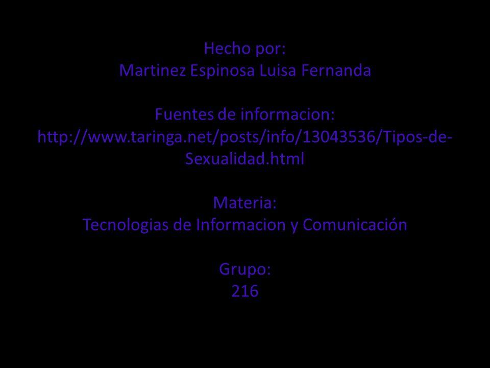 Hecho por: Martinez Espinosa Luisa Fernanda Fuentes de informacion: http://www.taringa.net/posts/info/13043536/Tipos-de-Sexualidad.html Materia: Tecnologias de Informacion y Comunicación Grupo: 216