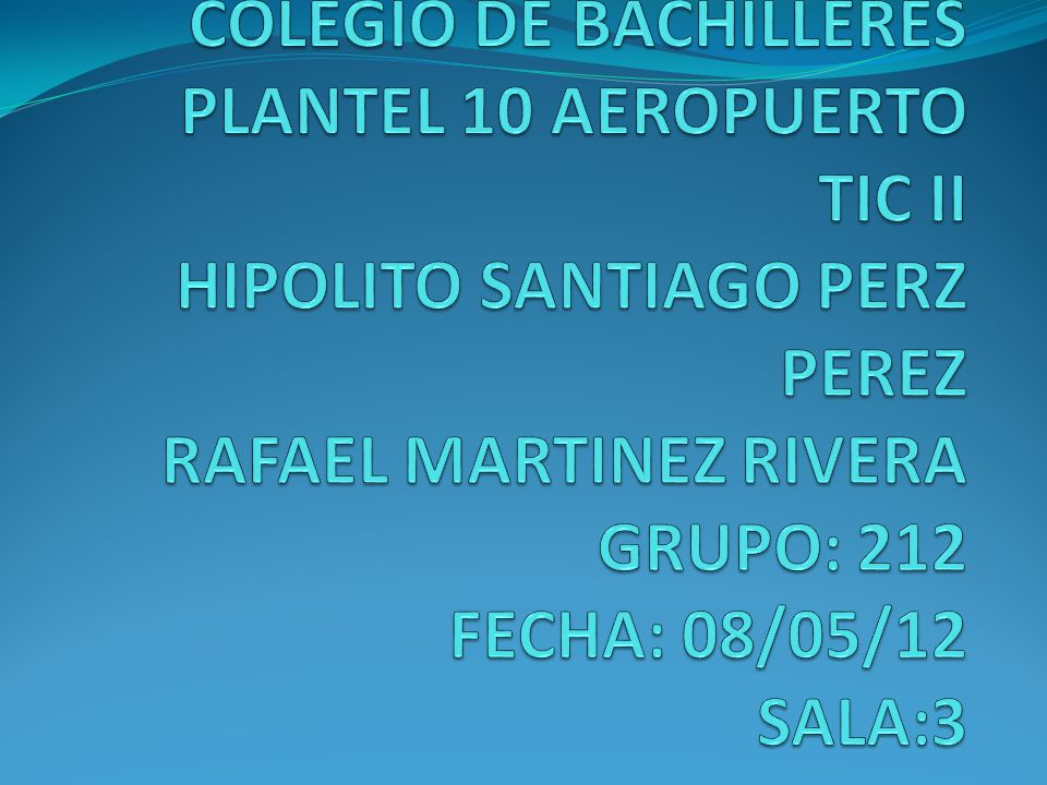 COLEGIO DE BACHILLERES PLANTEL 10 AEROPUERTO TIC II HIPOLITO SANTIAGO PERZ PEREZ RAFAEL MARTINEZ RIVERA GRUPO: 212 FECHA: 08/05/12 SALA:3