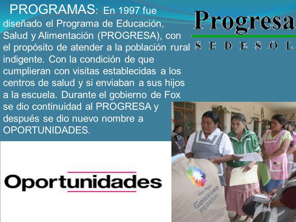 PROGRAMAS: En 1997 fue diseñado el Programa de Educación, Salud y Alimentación (PROGRESA), con el propósito de atender a la población rural indigente.
