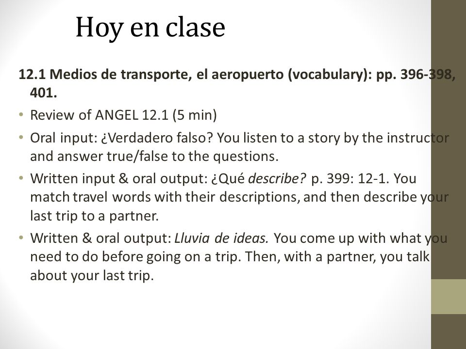 Hoy en clase 12.1 Medios de transporte, el aeropuerto (vocabulary): pp. 396-398, 401. Review of ANGEL 12.1 (5 min)