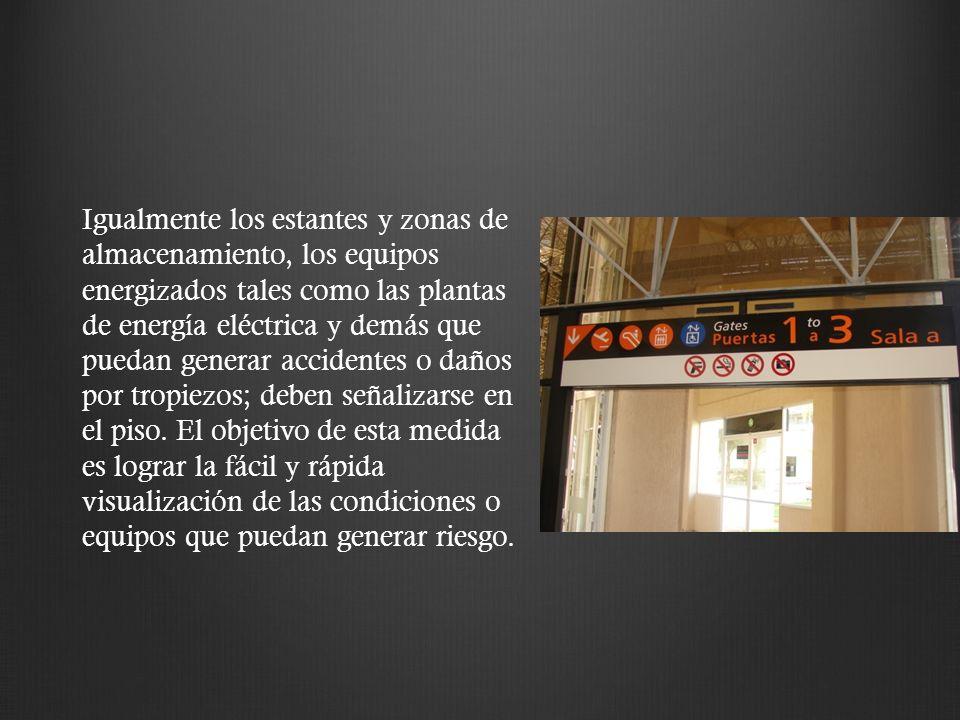 Igualmente los estantes y zonas de almacenamiento, los equipos energizados tales como las plantas de energía eléctrica y demás que puedan generar accidentes o daños por tropiezos; deben señalizarse en el piso.