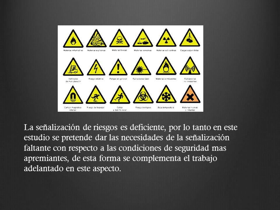 La señalización de riesgos es deficiente, por lo tanto en este estudio se pretende dar las necesidades de la señalización faltante con respecto a las condiciones de seguridad mas apremiantes, de esta forma se complementa el trabajo adelantado en este aspecto.
