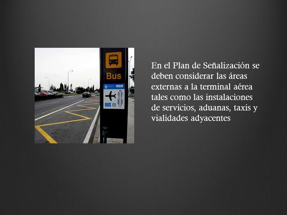En el Plan de Señalización se deben considerar las áreas externas a la terminal aérea tales como las instalaciones de servicios, aduanas, taxis y vialidades adyacentes