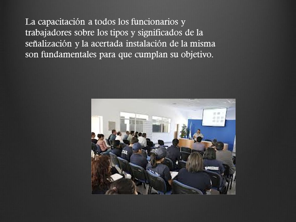 La capacitación a todos los funcionarios y trabajadores sobre los tipos y significados de la señalización y la acertada instalación de la misma son fundamentales para que cumplan su objetivo.