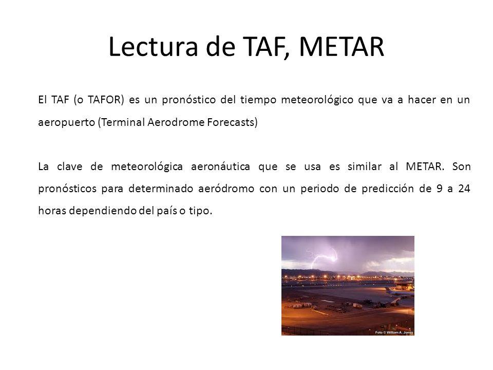 Lectura de TAF, METAR El TAF (o TAFOR) es un pronóstico del tiempo meteorológico que va a hacer en un aeropuerto (Terminal Aerodrome Forecasts)