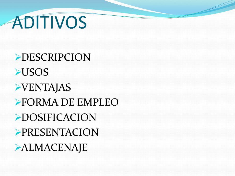 ADITIVOS DESCRIPCION USOS VENTAJAS FORMA DE EMPLEO DOSIFICACION