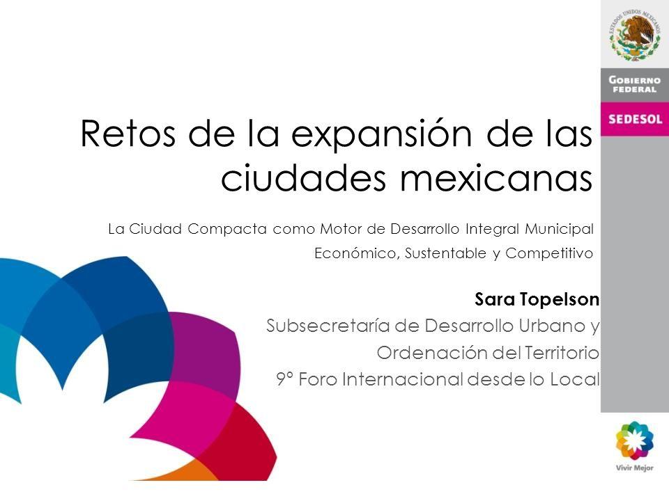 Retos de la expansión de las ciudades mexicanas La Ciudad Compacta como Motor de Desarrollo Integral Municipal Económico, Sustentable y Competitivo