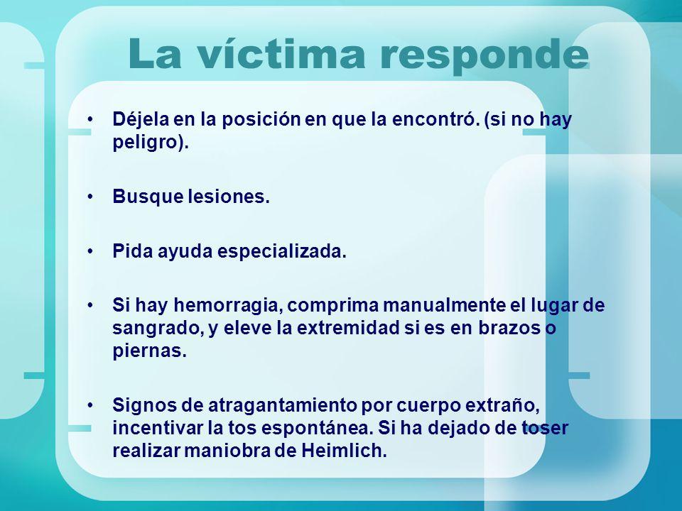 La víctima responde Déjela en la posición en que la encontró. (si no hay peligro). Busque lesiones.