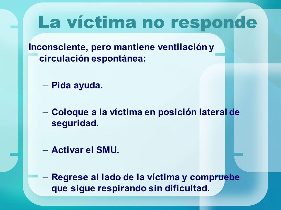 La víctima no responde Inconsciente, pero mantiene ventilación y circulación espontánea: Pida ayuda.
