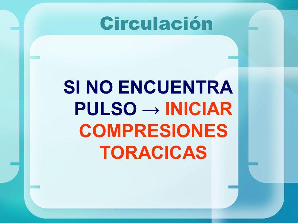 SI NO ENCUENTRA PULSO → INICIAR COMPRESIONES TORACICAS