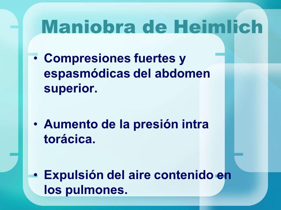Maniobra de Heimlich Compresiones fuertes y espasmódicas del abdomen superior. Aumento de la presión intra torácica.