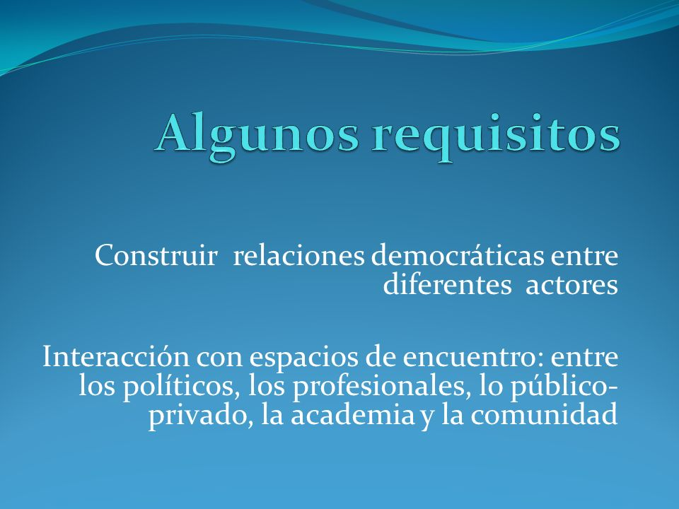 Algunos requisitos Construir relaciones democráticas entre diferentes actores.