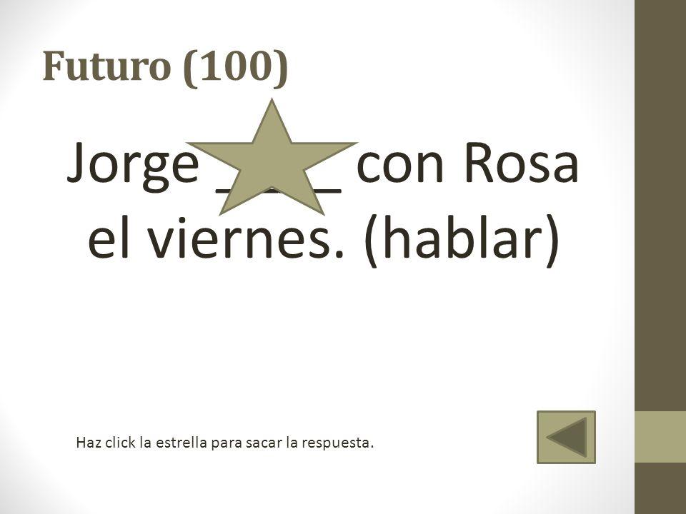 Jorge ____ con Rosa el viernes. (hablar)