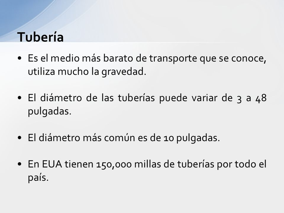 Tubería Es el medio más barato de transporte que se conoce, utiliza mucho la gravedad. El diámetro de las tuberías puede variar de 3 a 48 pulgadas.