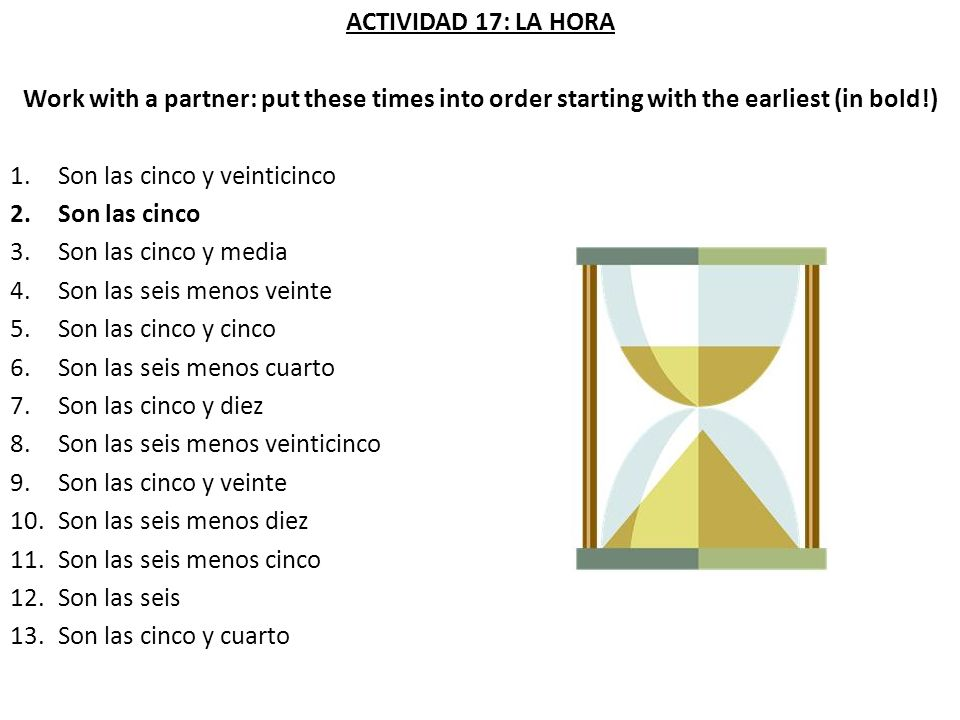 ACTIVIDAD 17: LA HORA Work with a partner: put these times into order starting with the earliest (in bold!)