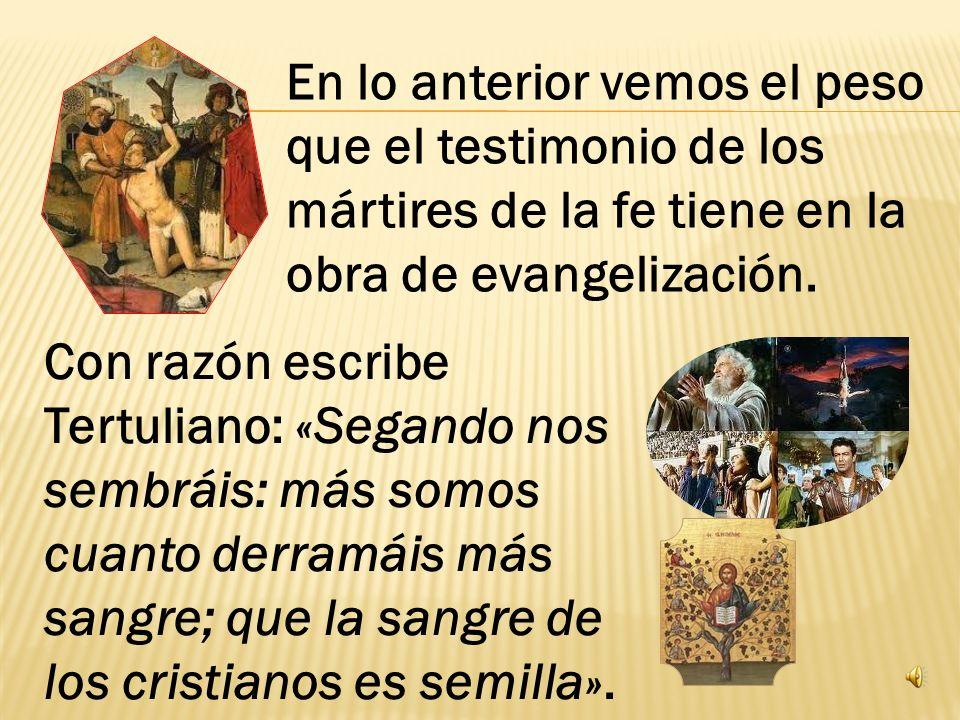 En lo anterior vemos el peso que el testimonio de los mártires de la fe tiene en la obra de evangelización.