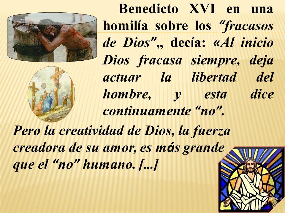 Benedicto XVI en una homilía sobre los fracasos de Dios ,, decía: «Al inicio Dios fracasa siempre, deja actuar la libertad del hombre, y esta dice continuamente no .